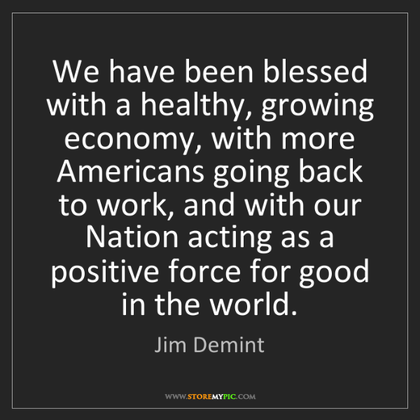 Jim Demint: We have been blessed with a healthy, growing economy,...