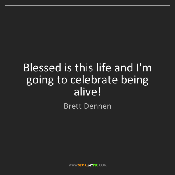 Brett Dennen: Blessed is this life and I'm going to celebrate being...