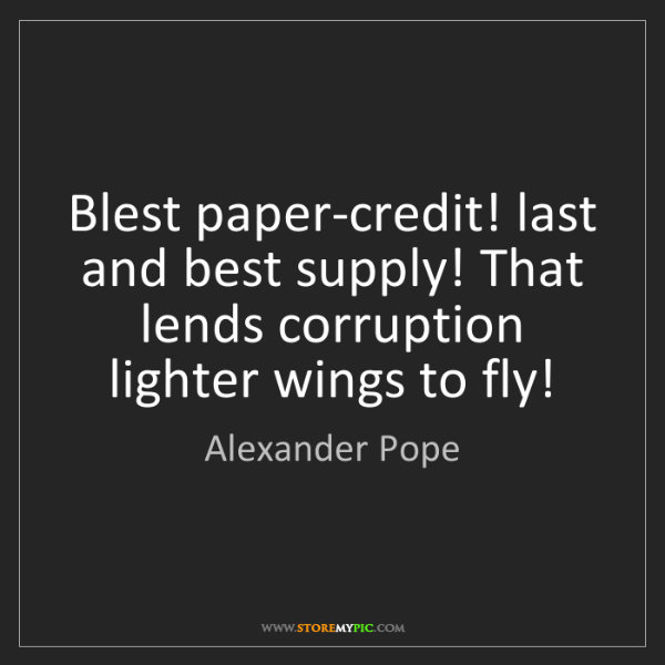 Alexander Pope: Blest paper-credit! last and best supply! That lends...