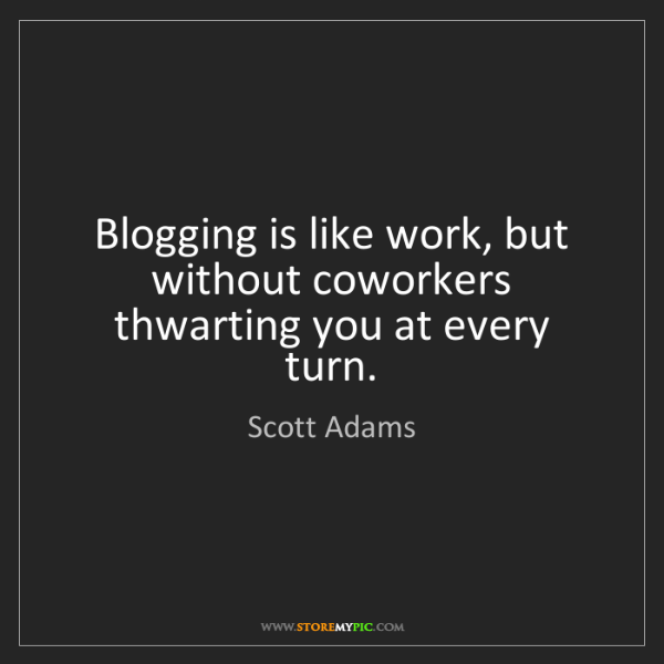 Scott Adams: Blogging is like work, but without coworkers thwarting...
