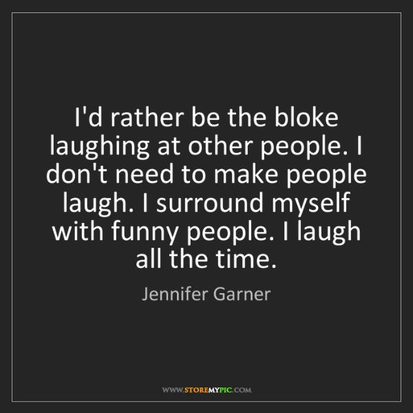 Jennifer Garner: I'd rather be the bloke laughing at other people. I don't...