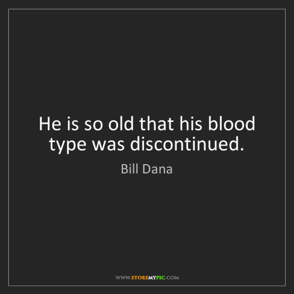 Bill Dana: He is so old that his blood type was discontinued.