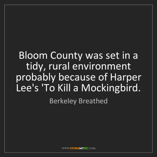 Berkeley Breathed: Bloom County was set in a tidy, rural environment probably...