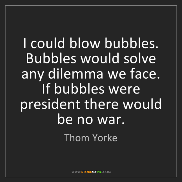 Thom Yorke: I could blow bubbles. Bubbles would solve any dilemma...