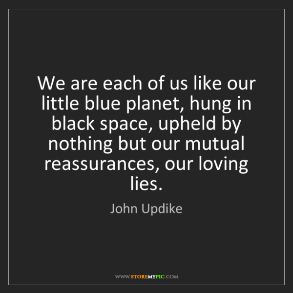 John Updike: We are each of us like our little blue planet, hung in...