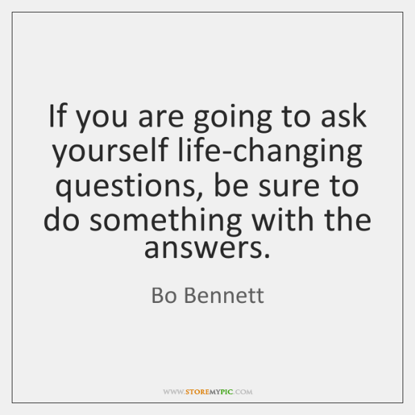 If you are going to ask yourself life-changing questions, be sure to ...