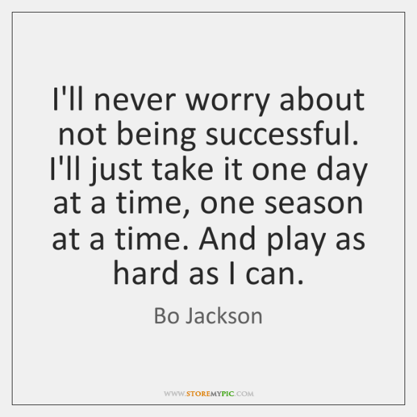 I'll never worry about not being successful. I'll just take it one ...