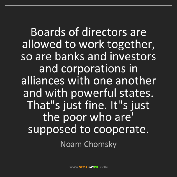 Noam Chomsky: Boards of directors are allowed to work together, so...