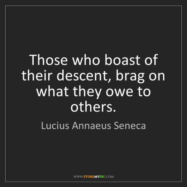 Lucius Annaeus Seneca: Those who boast of their descent, brag on what they owe...