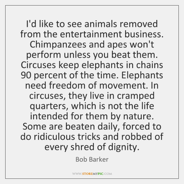I'd like to see animals removed from the entertainment business. Chimpanzees and ...