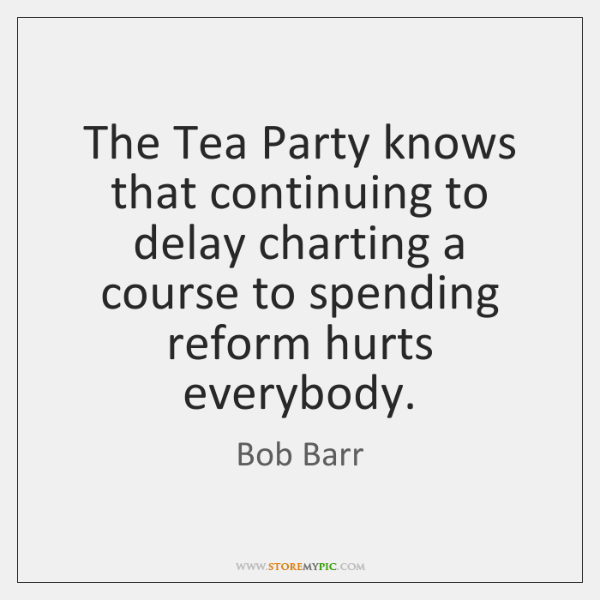 The Tea Party knows that continuing to delay charting a course to ...