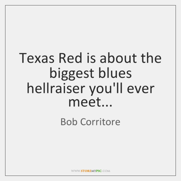 Texas Red is about the biggest blues hellraiser you'll ever meet...