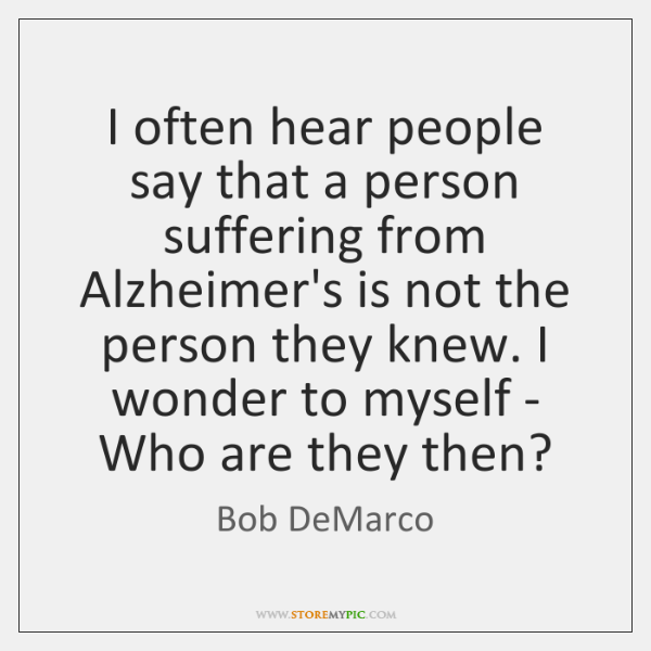 I often hear people say that a person suffering from Alzheimer's is ...