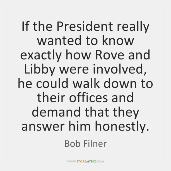 If the President really wanted to know exactly how Rove and Libby ...