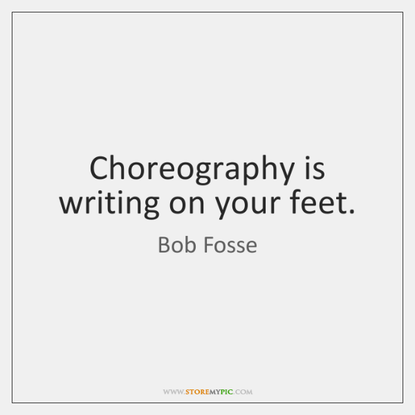Choreography is writing on your feet.