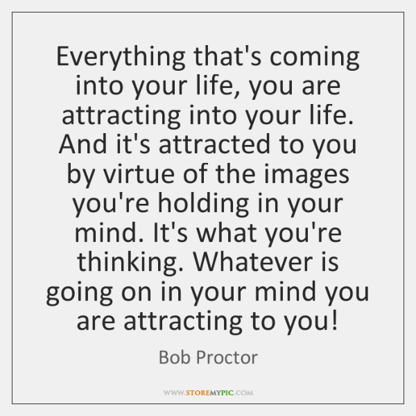 Everything that's coming into your life, you are attracting into your life. ...