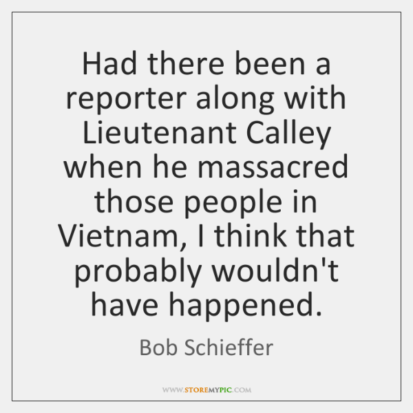 Had there been a reporter along with Lieutenant Calley when he massacred ...
