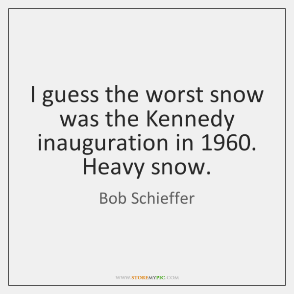 I guess the worst snow was the Kennedy inauguration in 1960. Heavy snow.