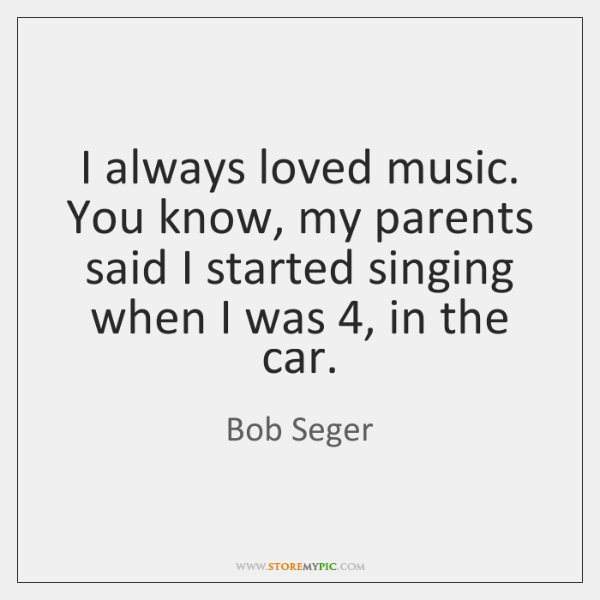 I always loved music. You know, my parents said I started singing ...