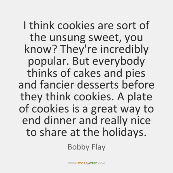 I think cookies are sort of the unsung sweet, you know? They're ...