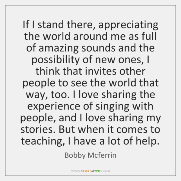 If I stand there, appreciating the world around me as full of ...