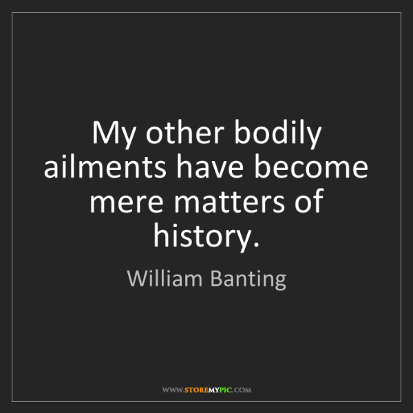William Banting: My other bodily ailments have become mere matters of...