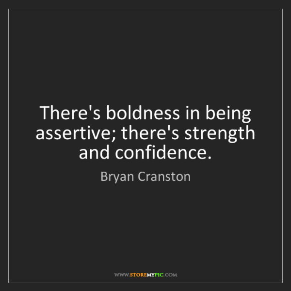 Bryan Cranston: There's boldness in being assertive; there's strength...