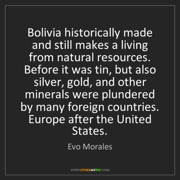 Evo Morales: Bolivia historically made and still makes a living from...