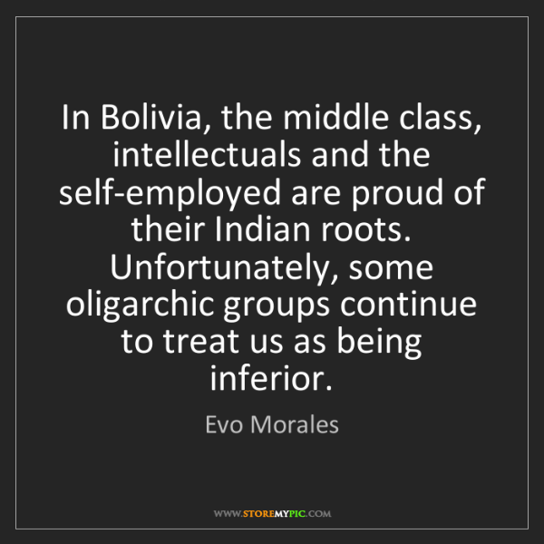 Evo Morales: In Bolivia, the middle class, intellectuals and the self-employed...