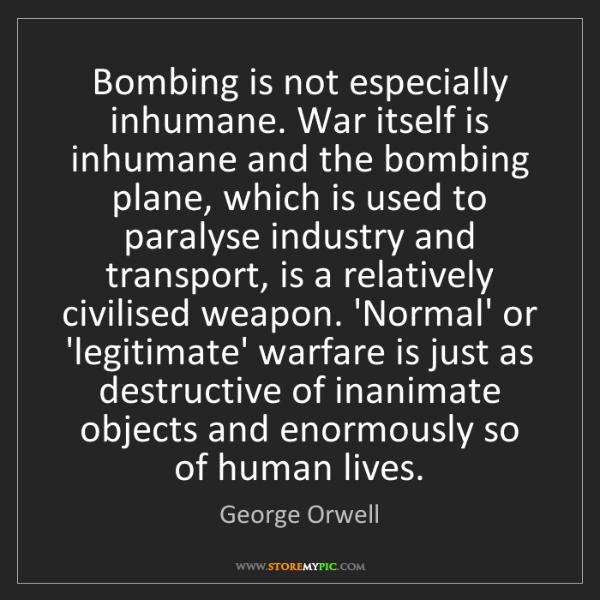 George Orwell: Bombing is not especially inhumane. War itself is inhumane...