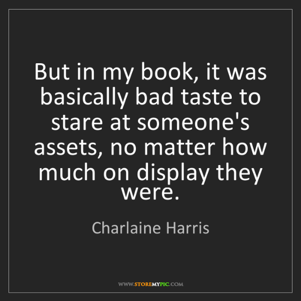 Charlaine Harris: But in my book, it was basically bad taste to stare at...