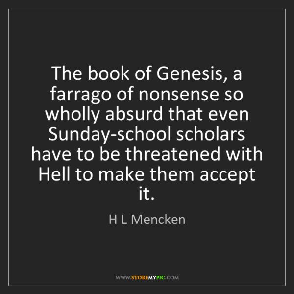 H L Mencken: The book of Genesis, a farrago of nonsense so wholly...