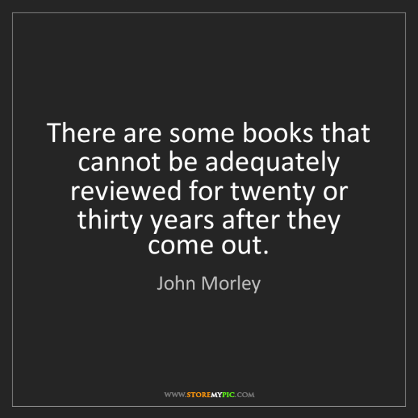 John Morley: There are some books that cannot be adequately reviewed...