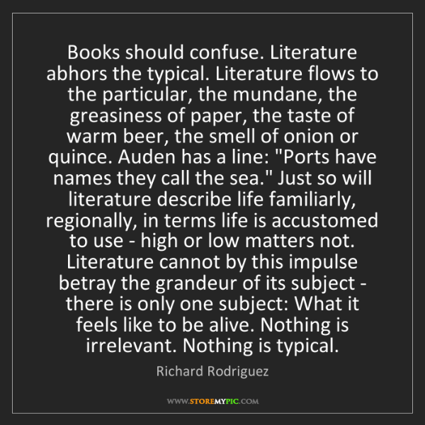 Richard Rodriguez: Books should confuse. Literature abhors the typical....