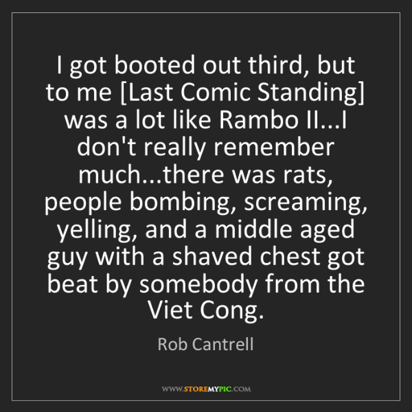 Rob Cantrell: I got booted out third, but to me [Last Comic Standing]...
