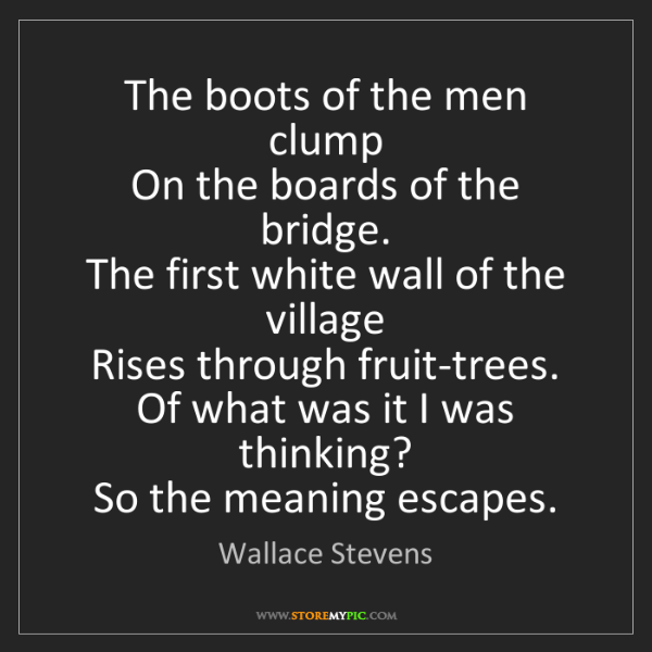 Wallace Stevens: The boots of the men clump   On the boards of the bridge....