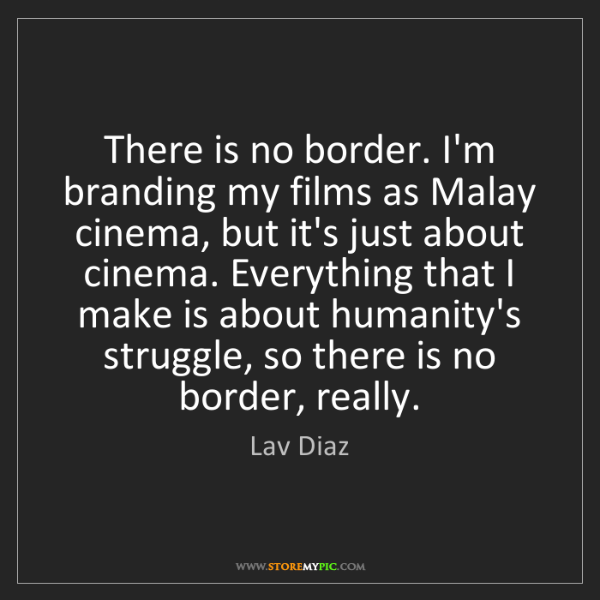 Lav Diaz: There is no border. I'm branding my films as Malay cinema,...