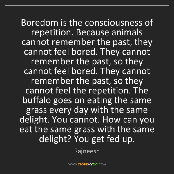 Rajneesh: Boredom is the consciousness of repetition. Because animals...