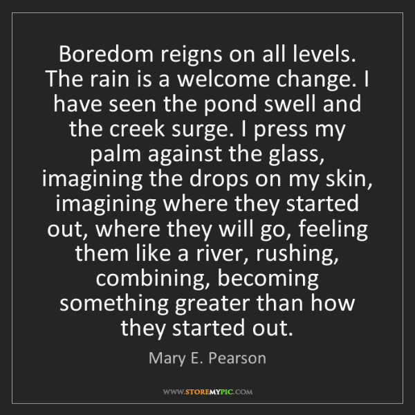 Mary E. Pearson: Boredom reigns on all levels. The rain is a welcome change....