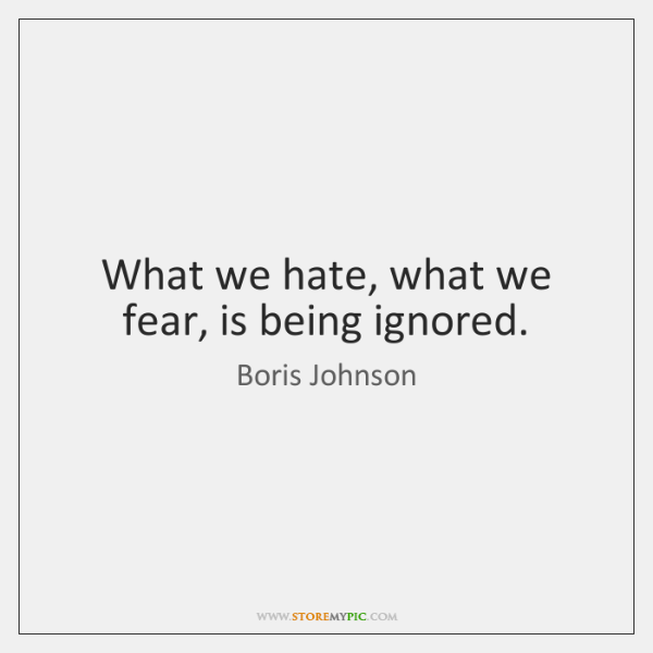 What we hate, what we fear, is being ignored.