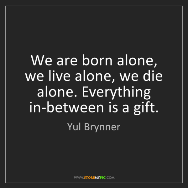 Yul Brynner We Are Born Alone We Live Alone We Die Alone