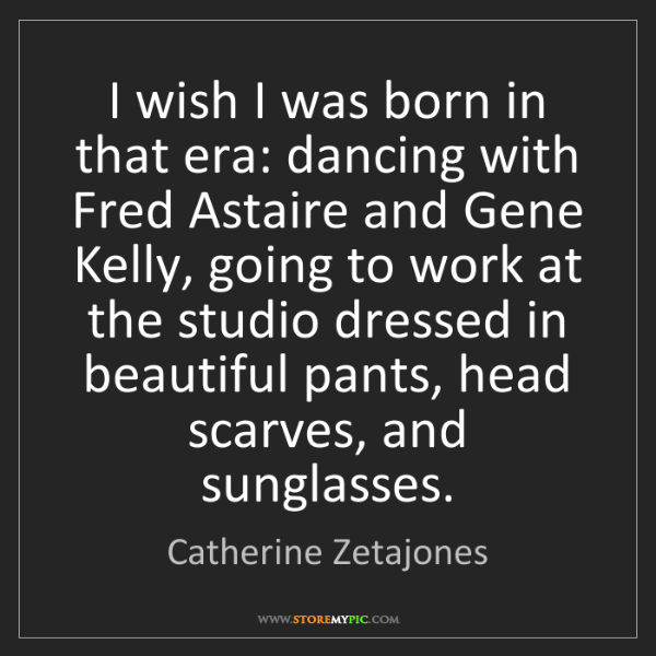 Catherine Zetajones: I wish I was born in that era: dancing with Fred Astaire...