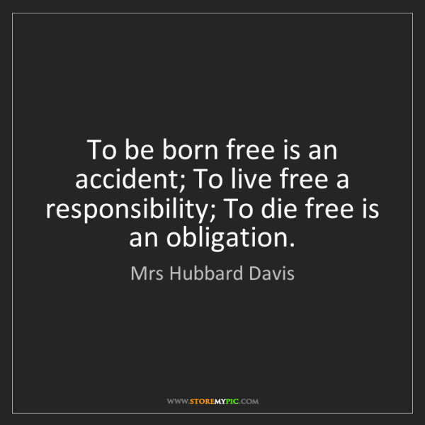 Mrs Hubbard Davis: To be born free is an accident; To live free a responsibility;...