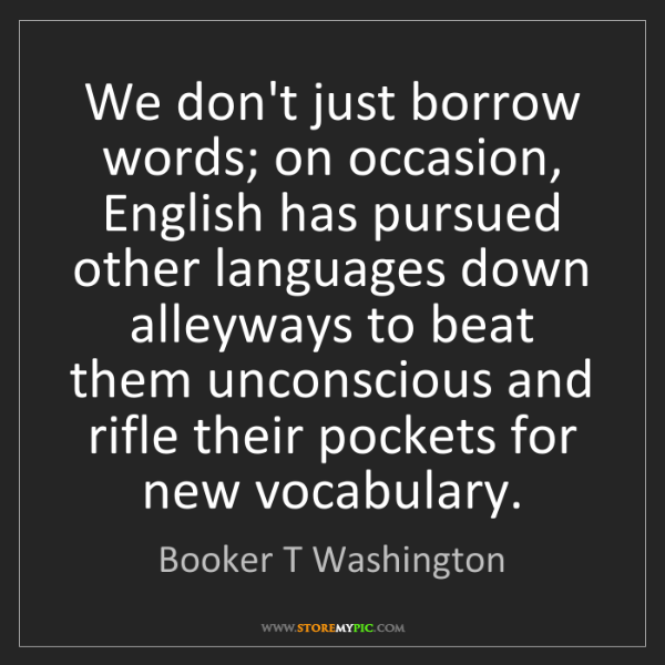 Booker T Washington: We don't just borrow words; on occasion, English has...