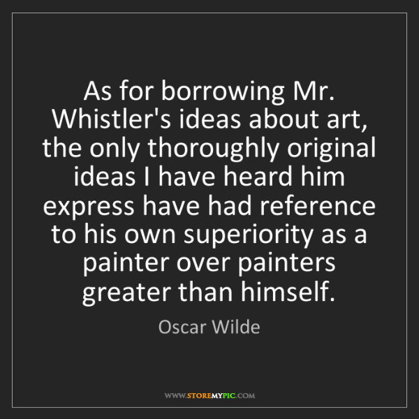 Oscar Wilde: As for borrowing Mr. Whistler's ideas about art, the...