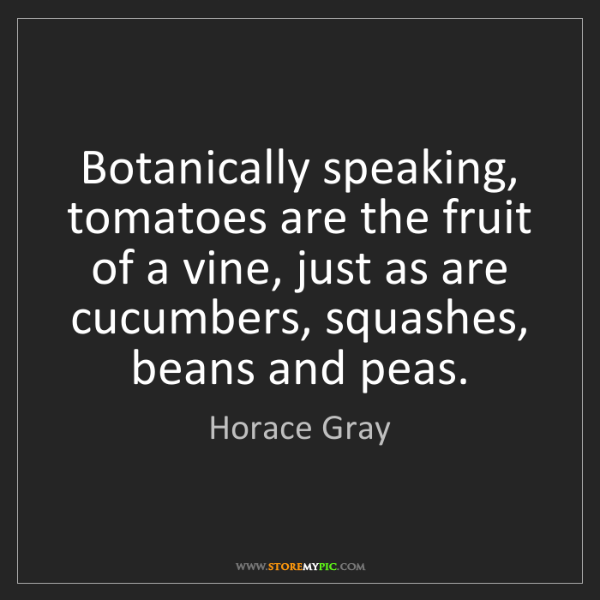 Horace Gray: Botanically speaking, tomatoes are the fruit of a vine,...