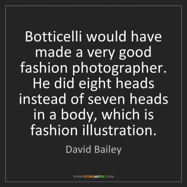 David Bailey: Botticelli would have made a very good fashion photographer....