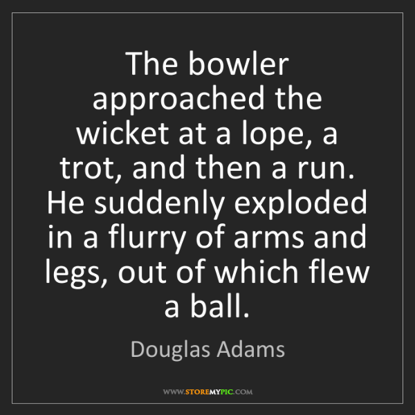Douglas Adams: The bowler approached the wicket at a lope, a trot, and...