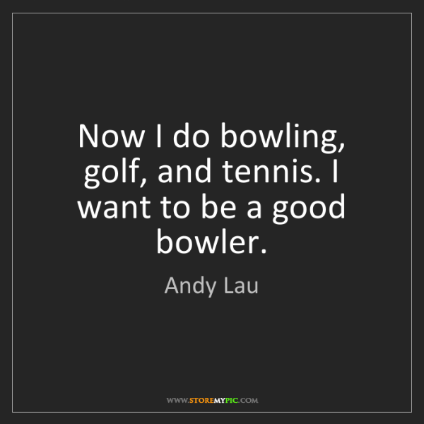 Andy Lau: Now I do bowling, golf, and tennis. I want to be a good...