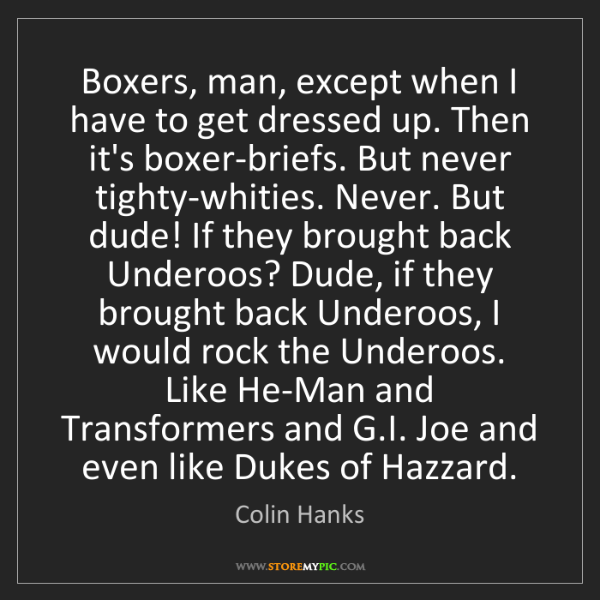 Colin Hanks: Boxers, man, except when I have to get dressed up. Then...